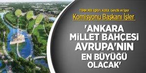 'Ankara Millet Bahçesi Avrupa'nın en büyüğü olacak'