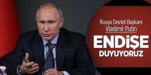 Putin: Endişe duyuyoruz